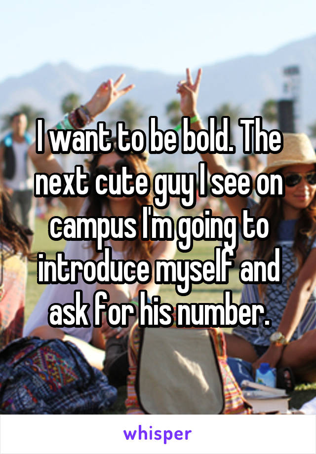 I want to be bold. The next cute guy I see on campus I'm going to introduce myself and ask for his number.