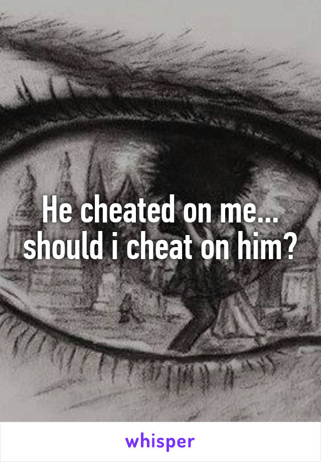 He cheated on me... should i cheat on him?
