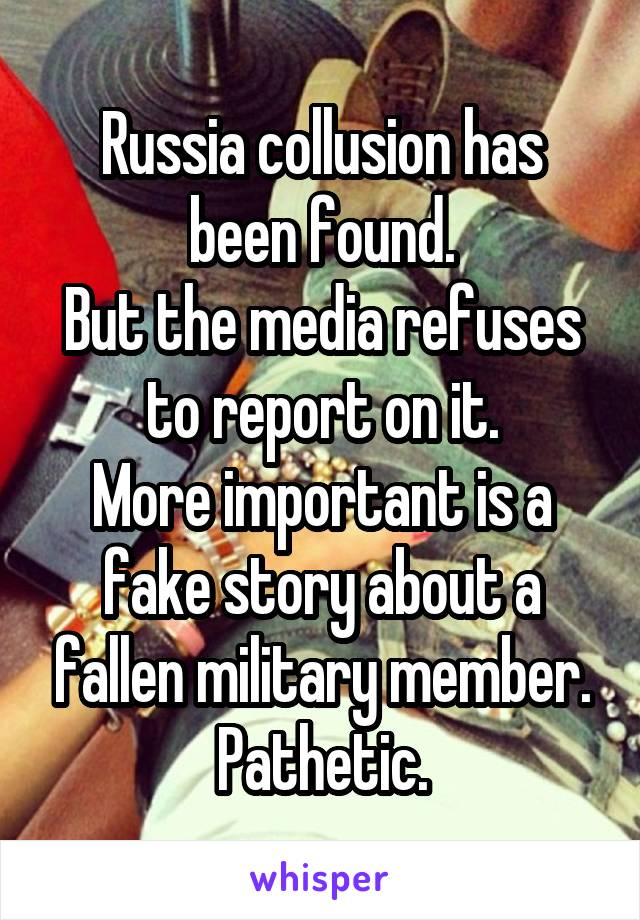 Russia collusion has been found. But the media refuses to report on it. More important is a fake story about a fallen military member. Pathetic.