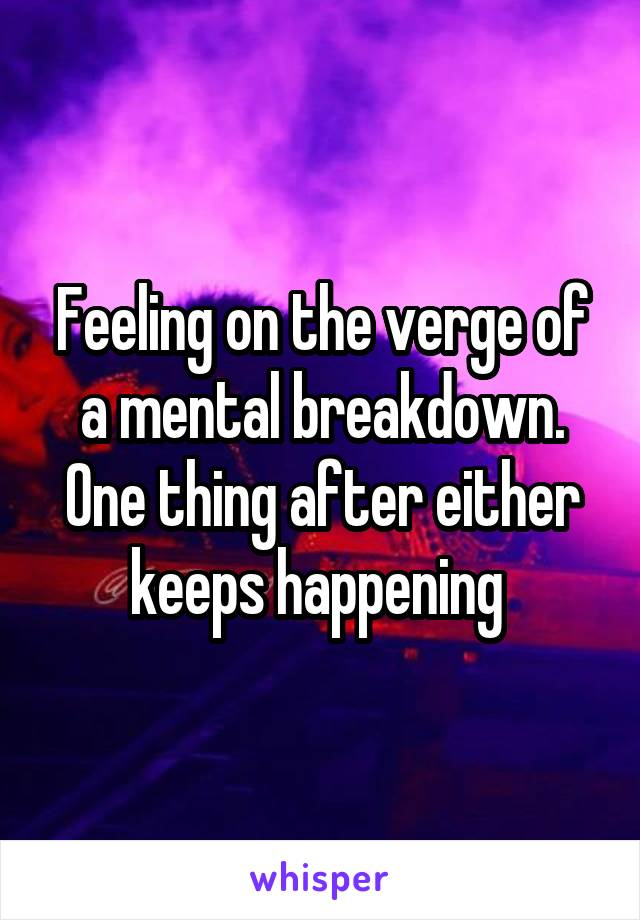 Feeling on the verge of a mental breakdown. One thing after either keeps happening