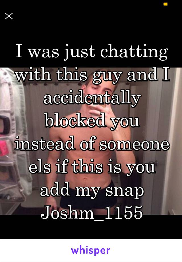 I was just chatting with this guy and I accidentally blocked you instead of someone els if this is you add my snap Joshm_1155