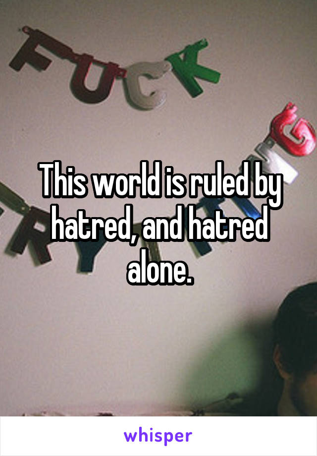 This world is ruled by hatred, and hatred alone.