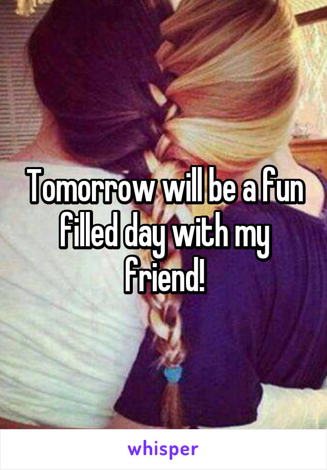 Tomorrow will be a fun filled day with my friend!