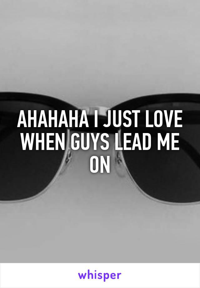 AHAHAHA I JUST LOVE WHEN GUYS LEAD ME ON