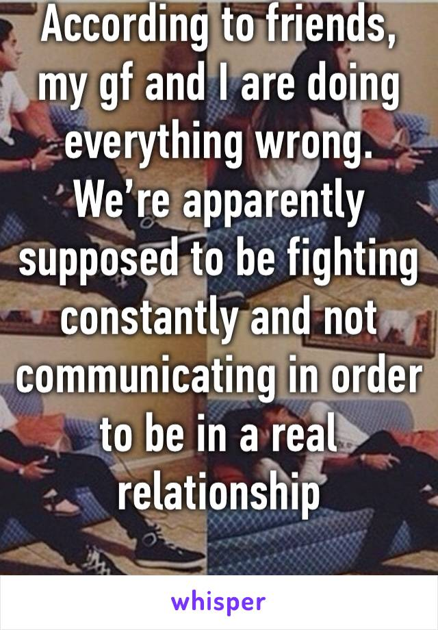 According to friends, my gf and I are doing everything wrong. We're apparently supposed to be fighting constantly and not communicating in order to be in a real relationship