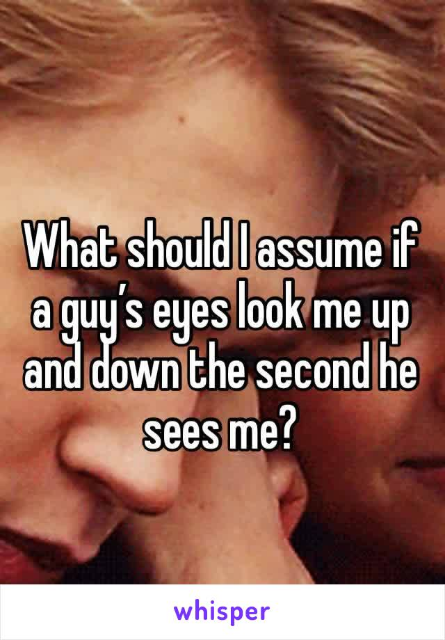 What should I assume if a guy's eyes look me up and down the second he sees me?