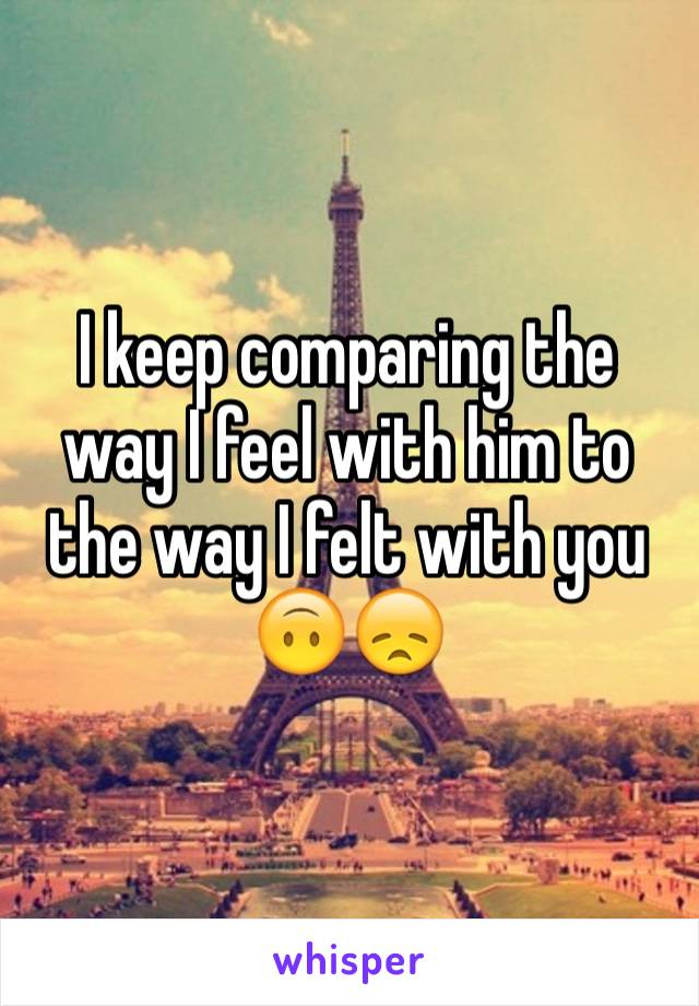 I keep comparing the way I feel with him to the way I felt with you 🙃😞