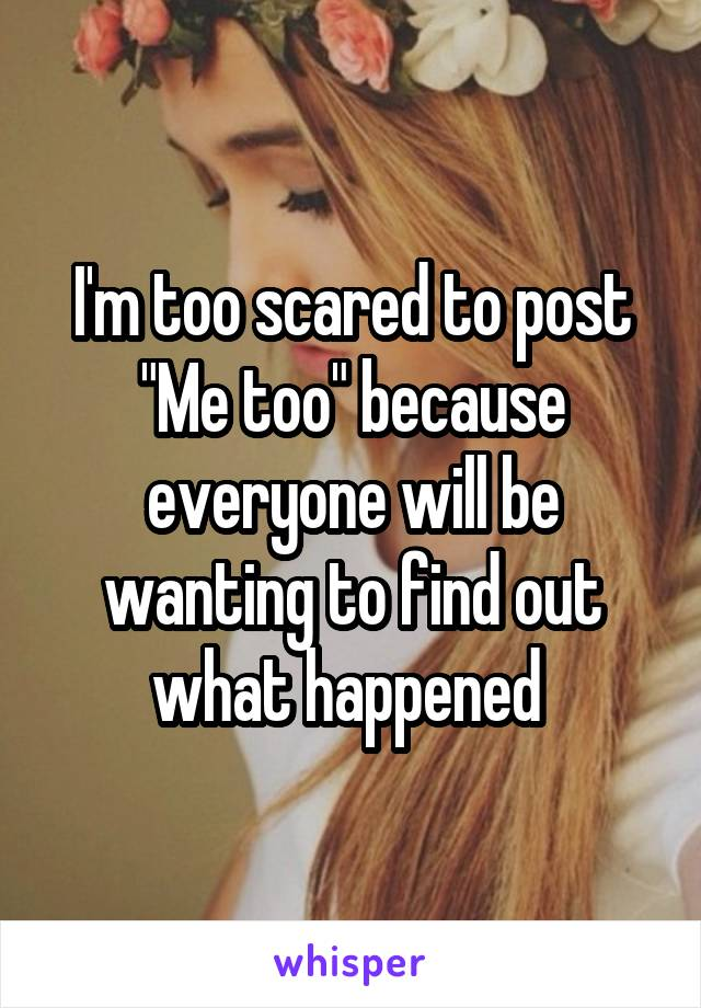 "I'm too scared to post ""Me too"" because everyone will be wanting to find out what happened"