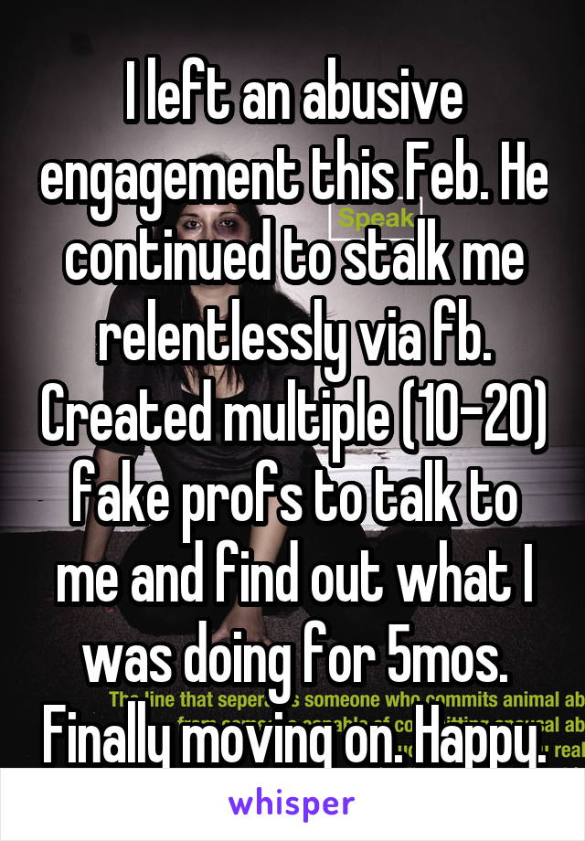 I left an abusive engagement this Feb. He continued to stalk me relentlessly via fb. Created multiple (10-20) fake profs to talk to me and find out what I was doing for 5mos. Finally moving on. Happy.