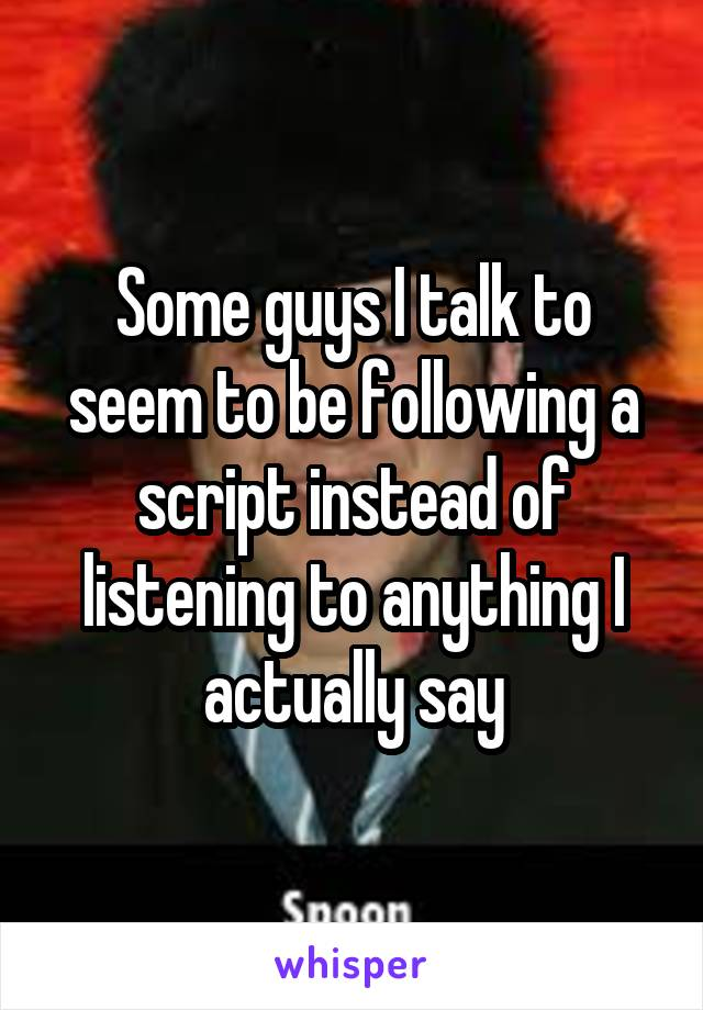 Some guys I talk to seem to be following a script instead of listening to anything I actually say