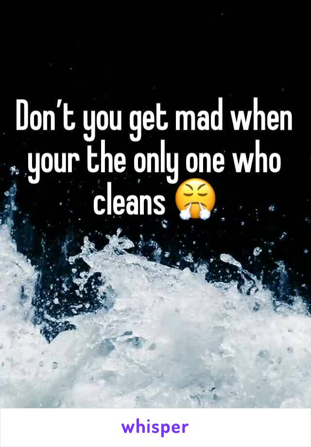 Don't you get mad when your the only one who cleans 😤