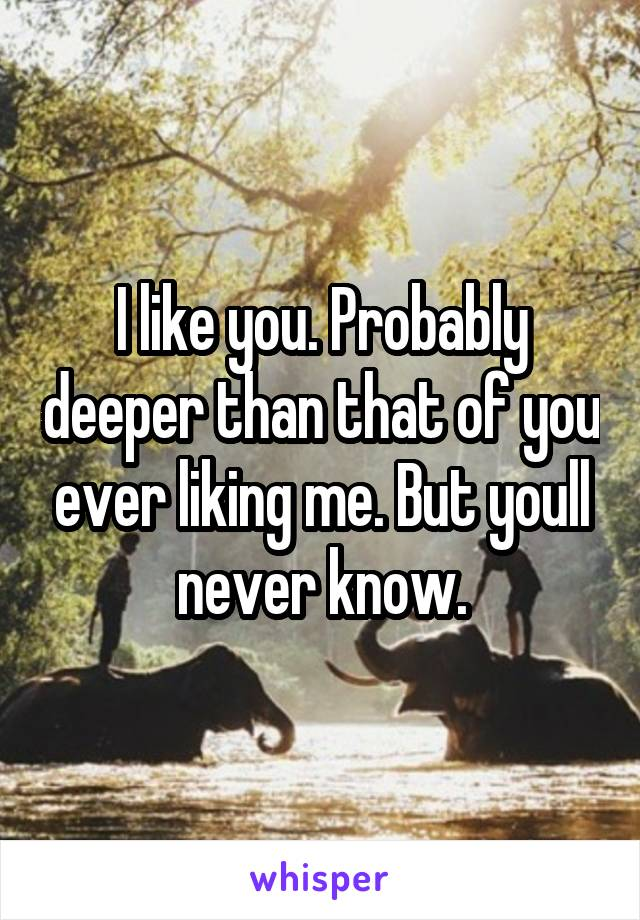 I like you. Probably deeper than that of you ever liking me. But youll never know.