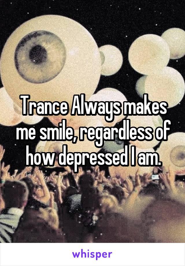 Trance Always makes me smile, regardless of how depressed I am.