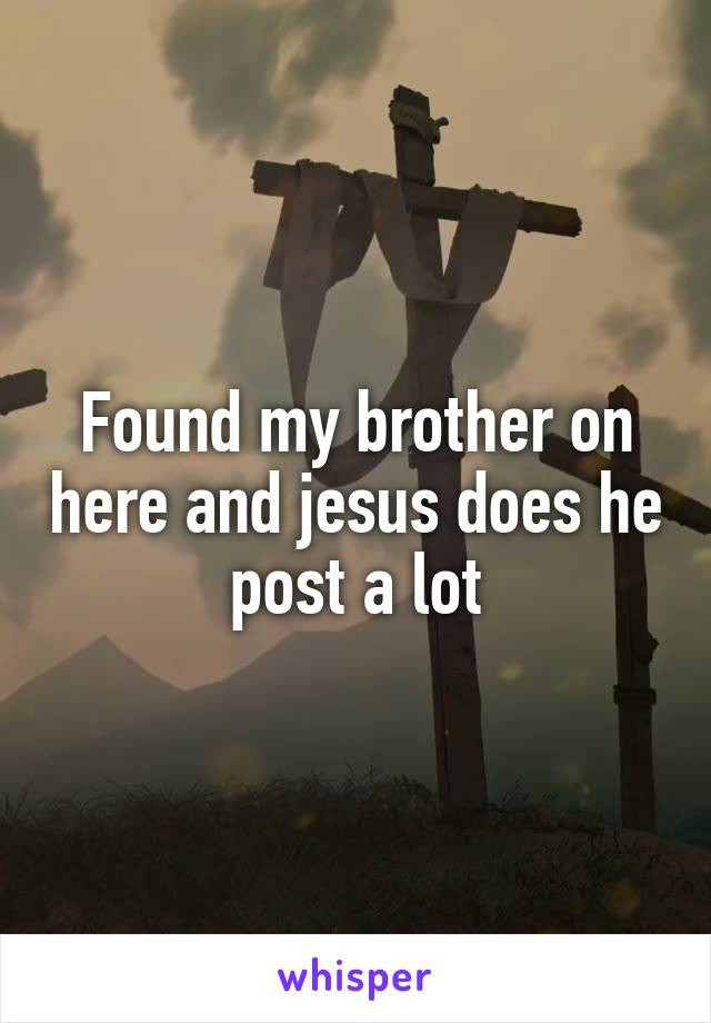 Found my brother on here and jesus does he post a lot