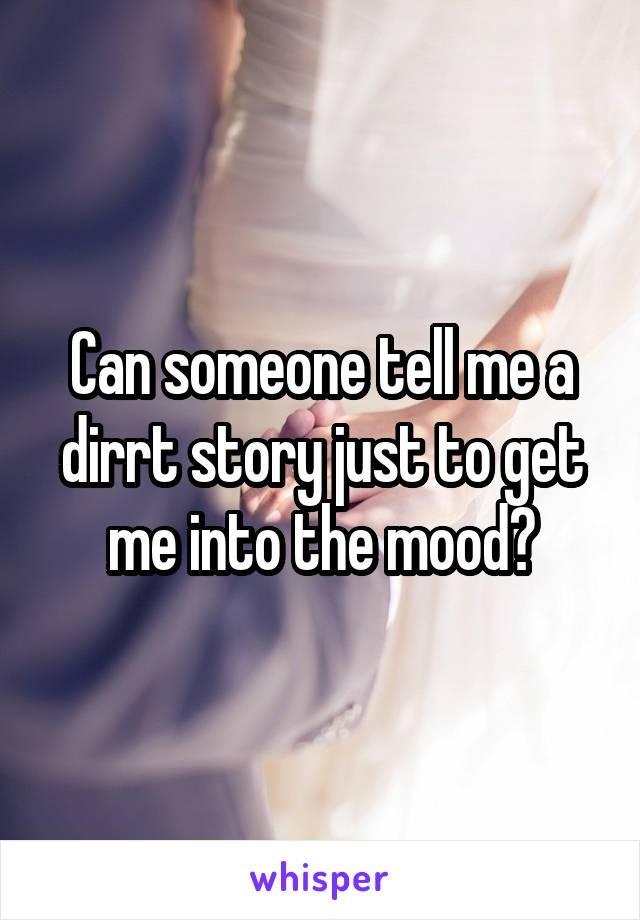 Can someone tell me a dirrt story just to get me into the mood?