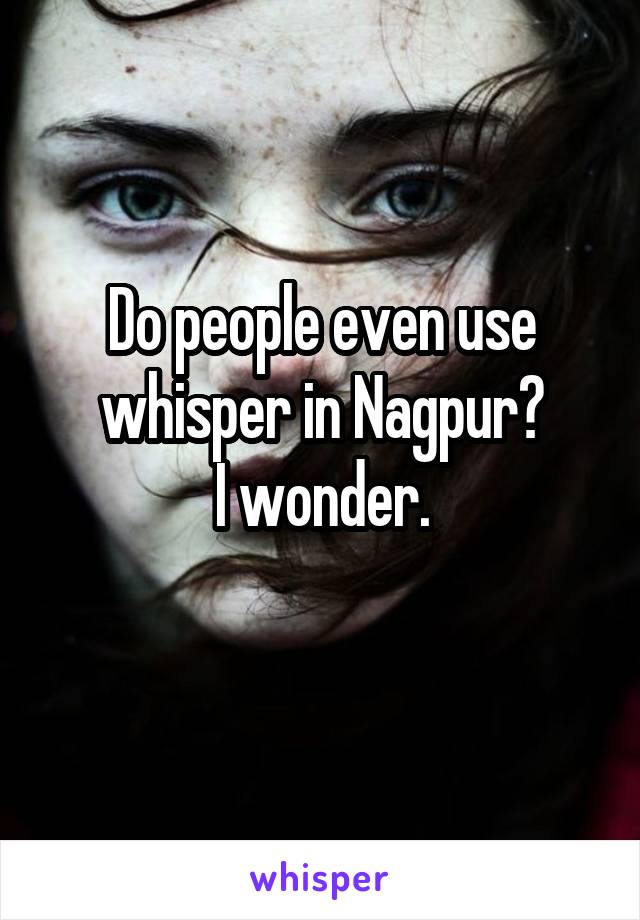Do people even use whisper in Nagpur? I wonder.