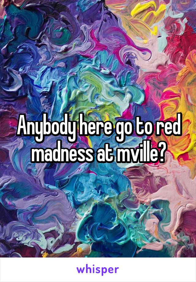 Anybody here go to red madness at mville?