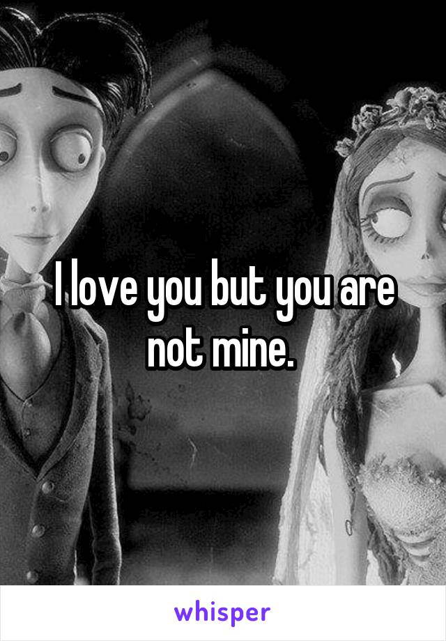 I love you but you are not mine.