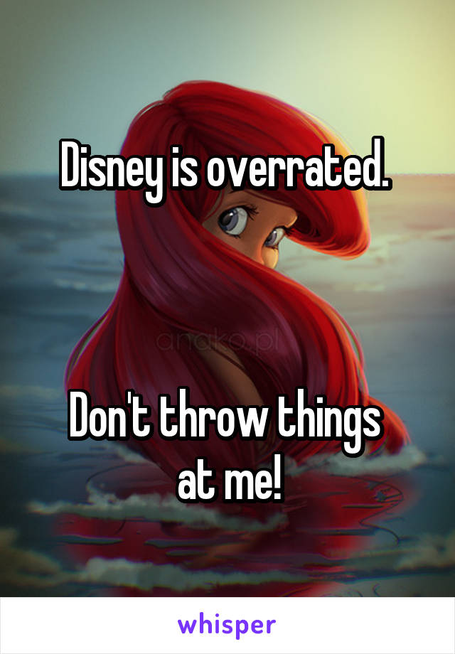 Disney is overrated.     Don't throw things  at me!