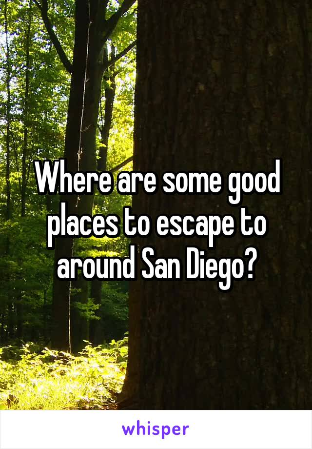 Where are some good places to escape to around San Diego?