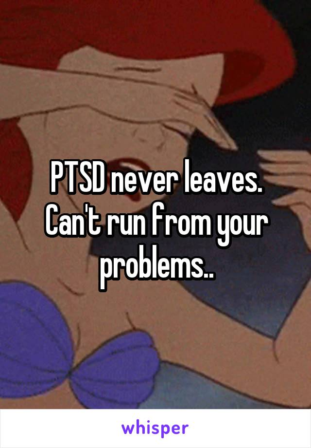 PTSD never leaves. Can't run from your problems..