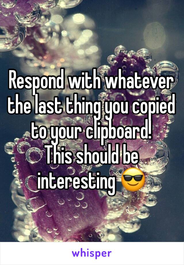 Respond with whatever the last thing you copied to your clipboard!  This should be interesting 😎