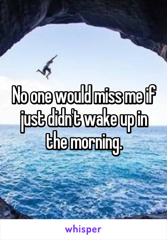 No one would miss me if just didn't wake up in the morning.