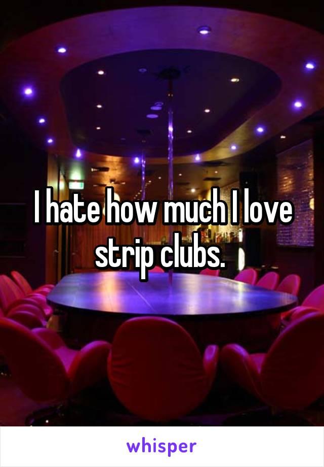 I hate how much I love strip clubs.