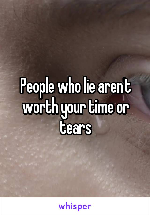 People who lie aren't worth your time or tears