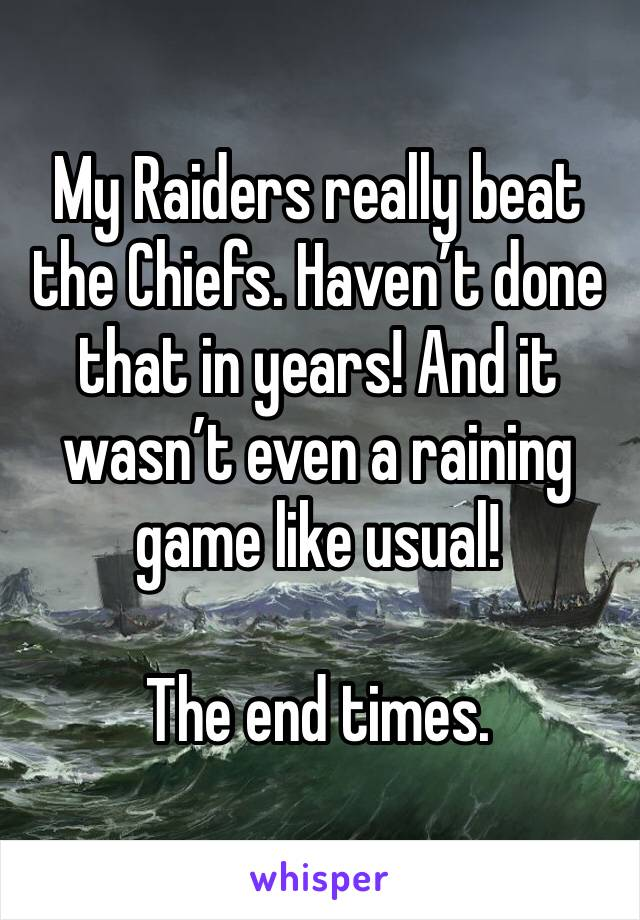 My Raiders really beat the Chiefs. Haven't done that in years! And it wasn't even a raining game like usual!   The end times.