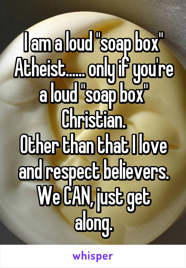 "I am a loud ""soap box"" Atheist...... only if you're a loud ""soap box"" Christian. Other than that I love and respect believers. We CAN, just get along."