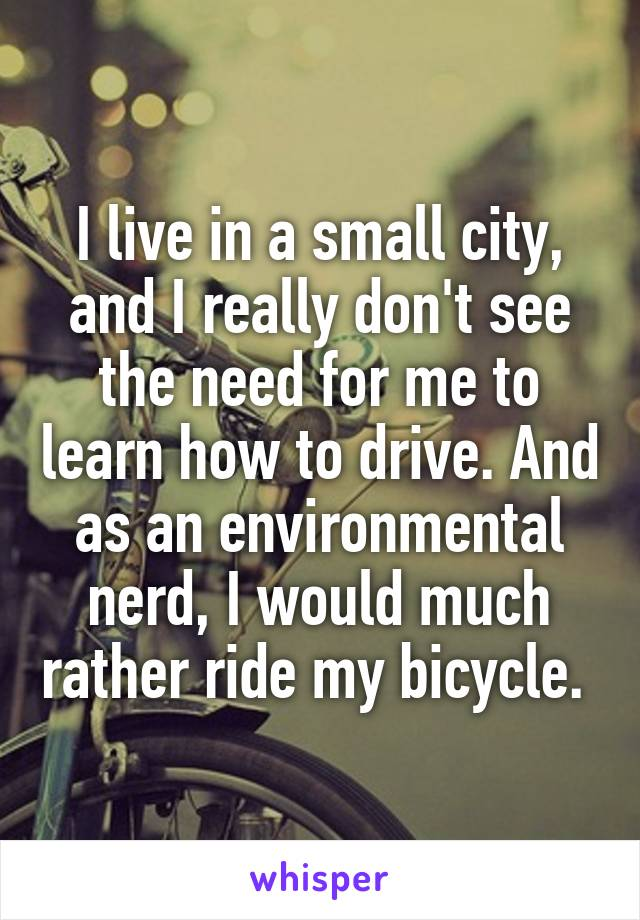 I live in a small city, and I really don't see the need for me to learn how to drive. And as an environmental nerd, I would much rather ride my bicycle.