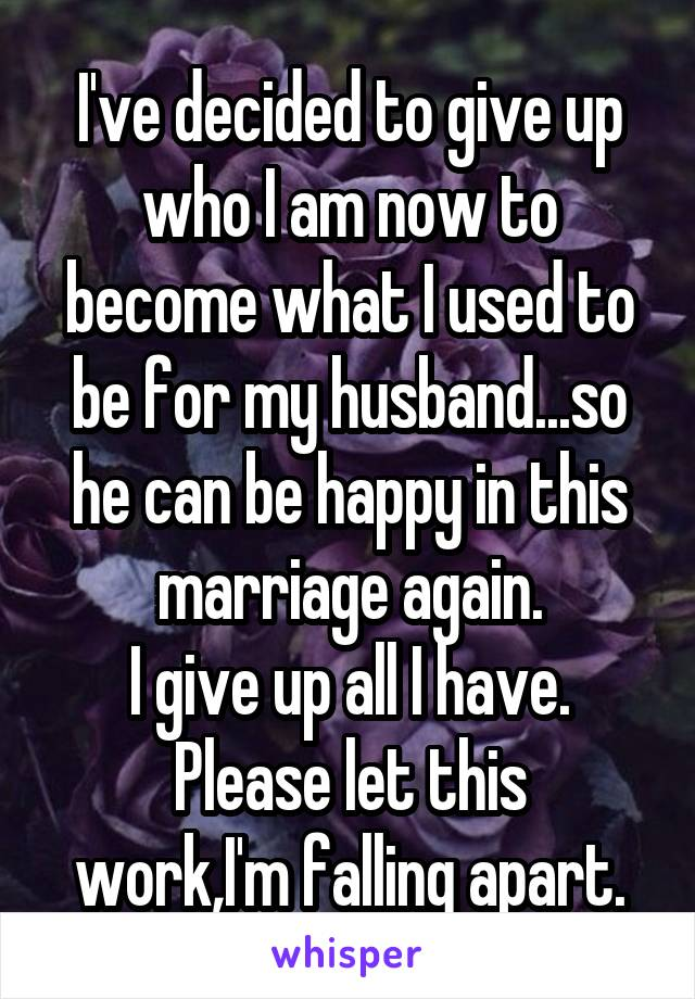 I've decided to give up who I am now to become what I used to be for my husband...so he can be happy in this marriage again. I give up all I have. Please let this work,I'm falling apart.
