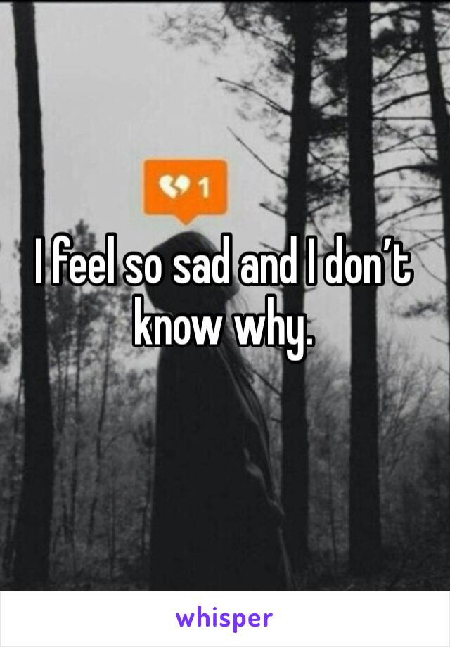 I feel so sad and I don't know why.