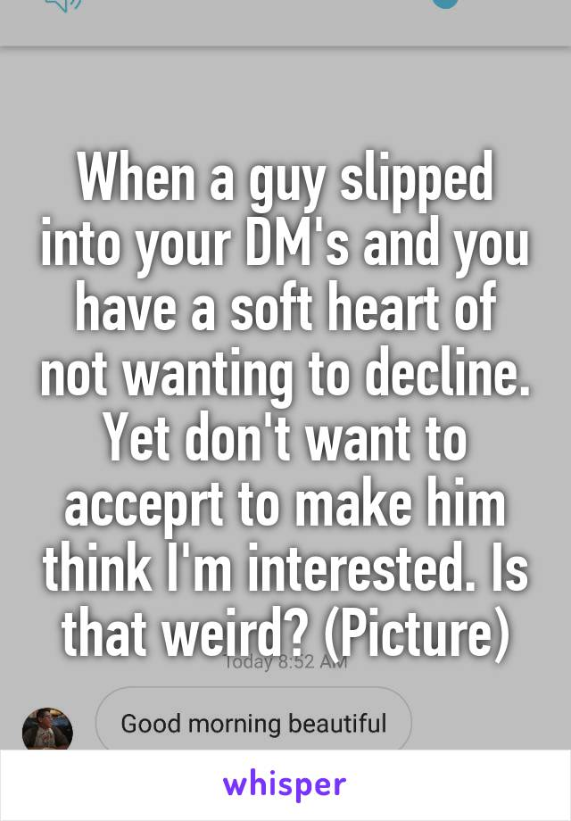 When a guy slipped into your DM's and you have a soft heart of not wanting to decline. Yet don't want to acceprt to make him think I'm interested. Is that weird? (Picture)