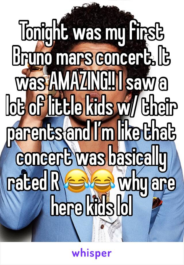 Tonight was my first Bruno mars concert. It was AMAZING!! I saw a lot of little kids w/ their parents and I'm like that concert was basically rated R 😂😂 why are here kids lol