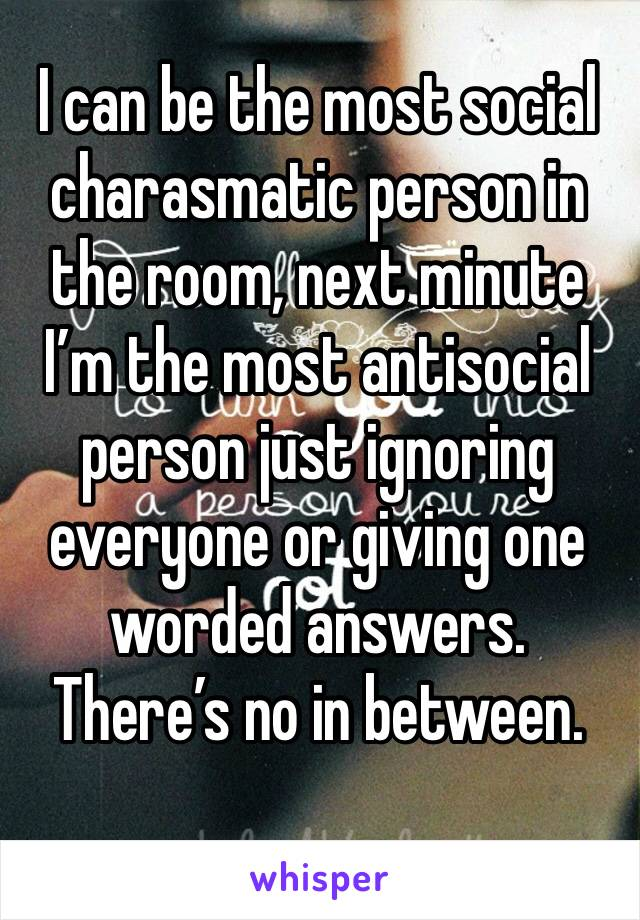 I can be the most social charasmatic person in the room, next minute I'm the most antisocial person just ignoring everyone or giving one worded answers. There's no in between.