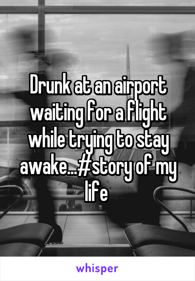 Drunk at an airport waiting for a flight while trying to stay awake...#story of my life