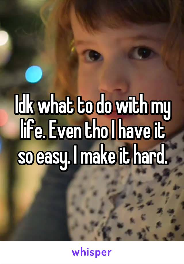Idk what to do with my life. Even tho I have it so easy. I make it hard.
