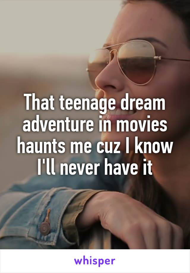 That teenage dream adventure in movies haunts me cuz I know I'll never have it