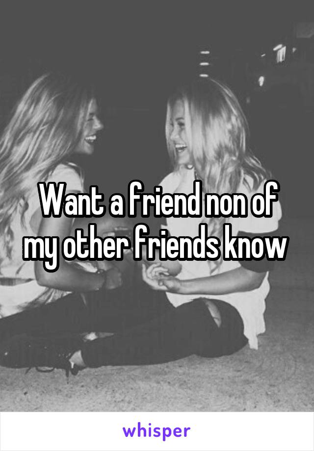 Want a friend non of my other friends know