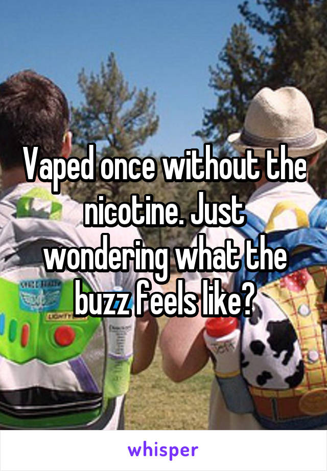 Vaped once without the nicotine. Just wondering what the buzz feels like?