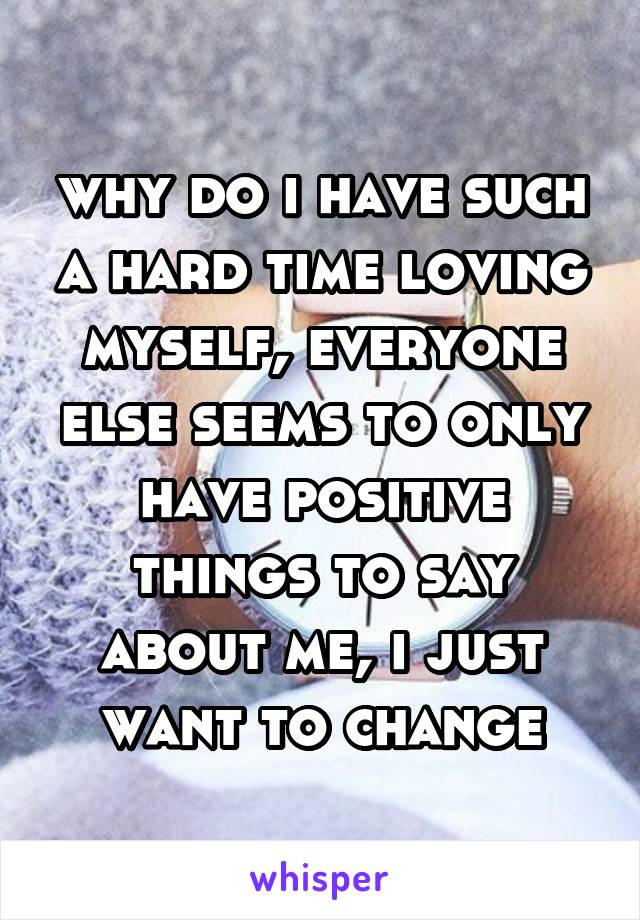 why do i have such a hard time loving myself, everyone else seems to only have positive things to say about me, i just want to change