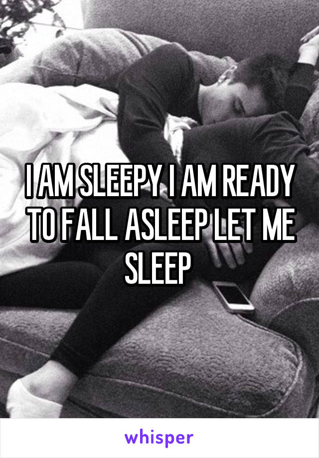 I AM SLEEPY I AM READY TO FALL ASLEEP LET ME SLEEP