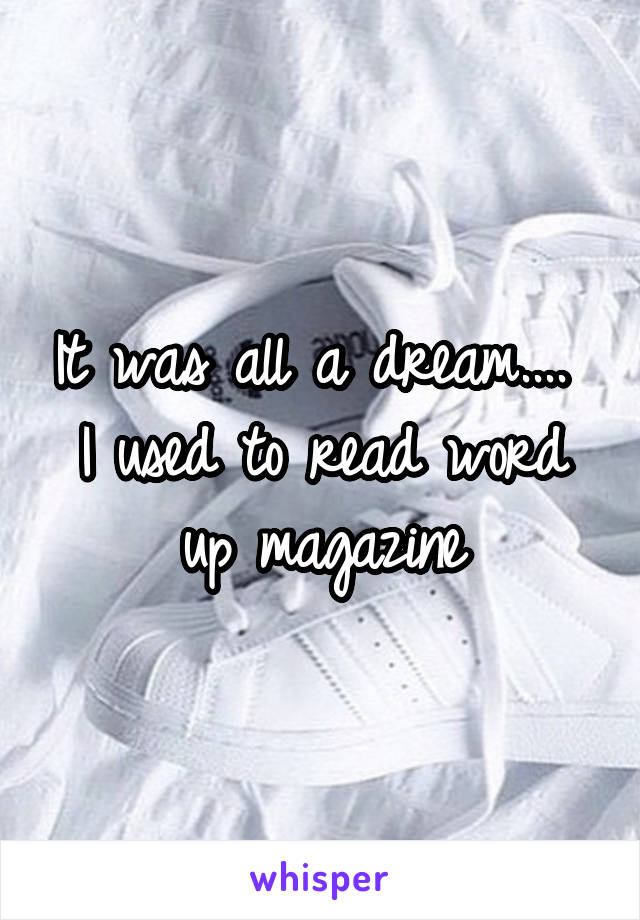 It was all a dream....  I used to read word up magazine