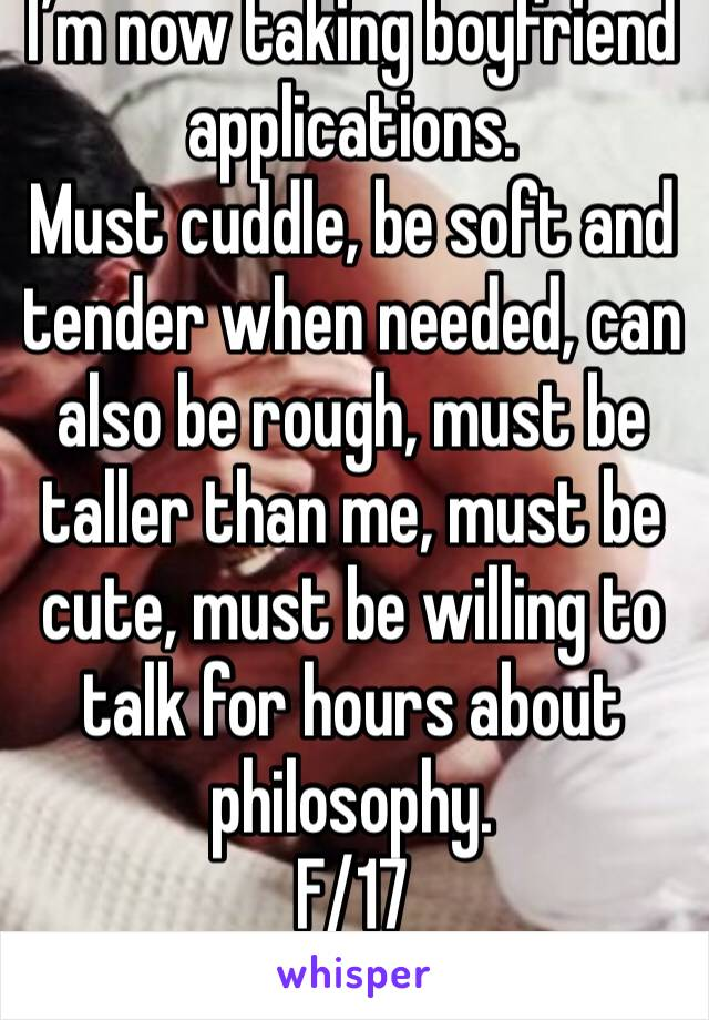 I'm now taking boyfriend applications. Must cuddle, be soft and tender when needed, can also be rough, must be taller than me, must be cute, must be willing to talk for hours about philosophy. F/17