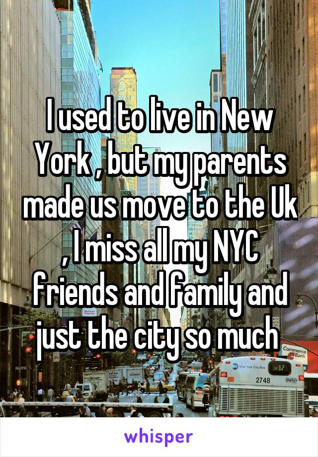 I used to live in New York , but my parents made us move to the Uk , I miss all my NYC friends and family and just the city so much