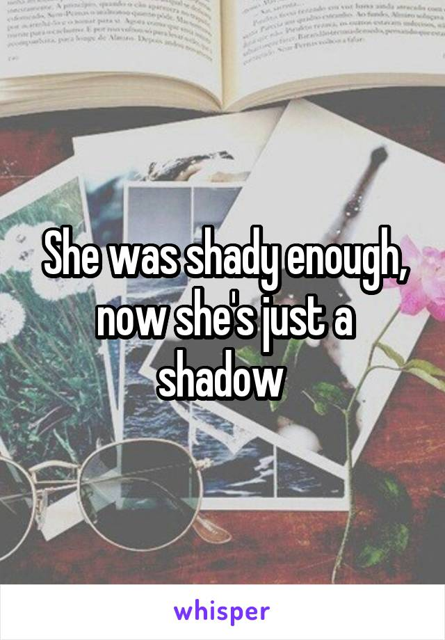 She was shady enough, now she's just a shadow