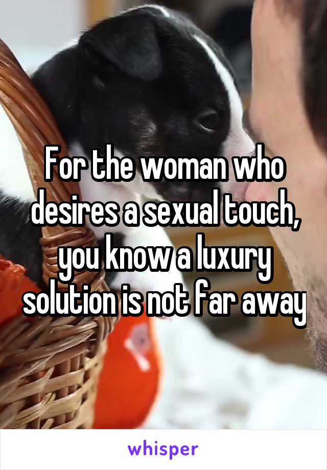 For the woman who desires a sexual touch, you know a luxury solution is not far away