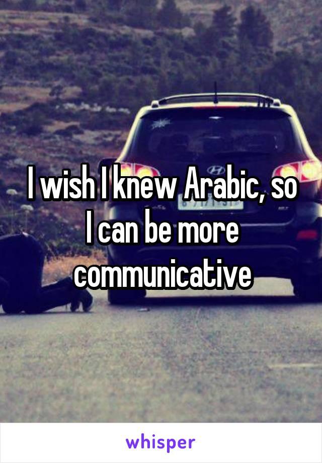 I wish I knew Arabic, so I can be more communicative